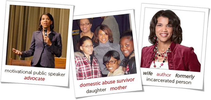 Motivational Public Speaker. Advocate. Domestic Abuse Survivor. Daughter. Mother. Wife. Author. Formerly Incarcerated Person.